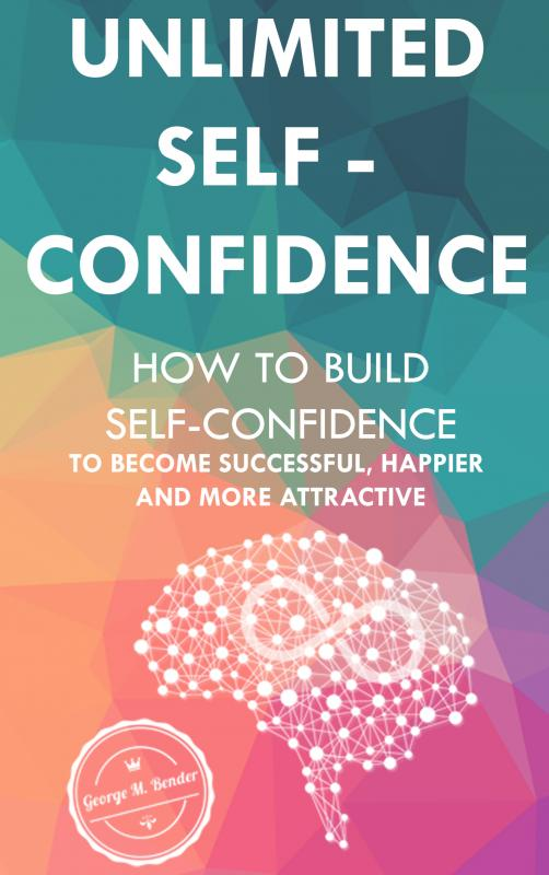 Unlimited Self Confidence: How to build Self-Confidence to become Successful, Happier and more Attra