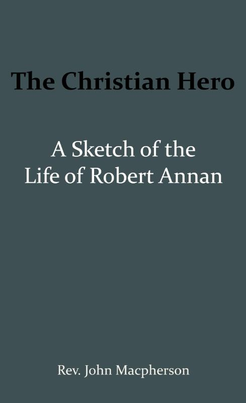 The Christian Hero: A Sketch of the Life of Robert Annan